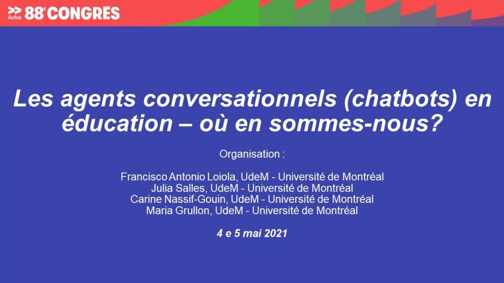 Les agents conversationnels (chatbots) en éducation – où en sommes-nous?  Organisation :   Francisco Antonio Loiola, UdeM - Université de Montréal Julia Salles, UdeM - Université de Montréal Carine Nassif-Gouin, UdeM - Université de Montréal Maria Grullon, UdeM - Université de Montréal  4 e 5 mai 2021